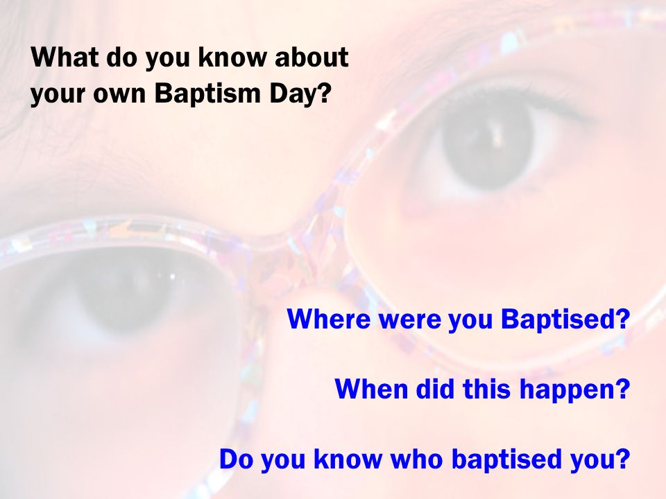 Where were you Baptised. When did this happen. Do you know who baptised you.