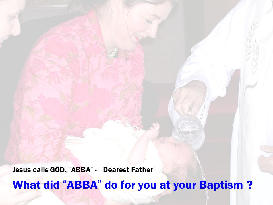 """Jesus calls GOD, """" ABBA """" - """" Dearest Father """" What did """" ABBA """" do for you at your Baptism ?"""