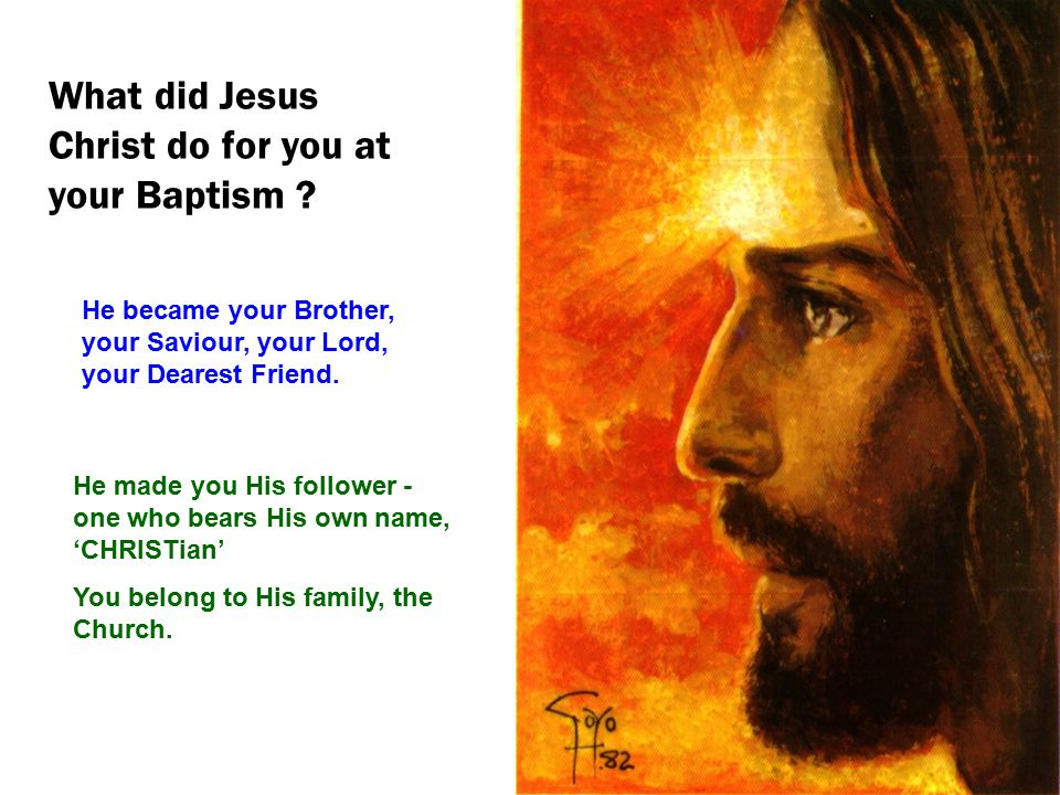 What did Jesus Christ do for you at your Baptism ? He became your Brother, your Saviour, your Lord, your Dearest Friend. He made you His follower - on