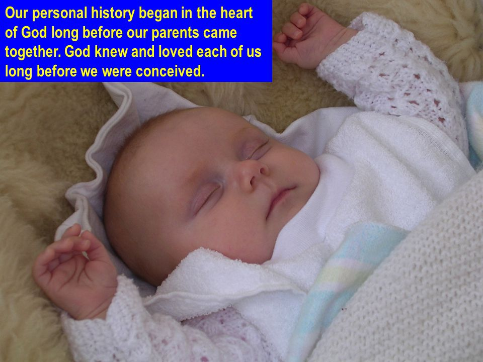 Our personal history began in the heart of God long before our parents came together.