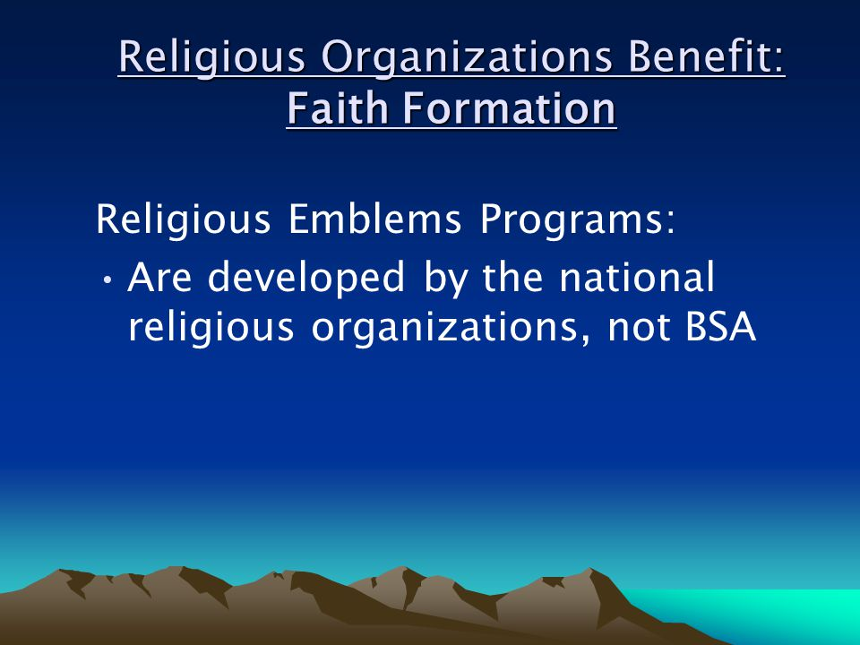 Religious Organizations Benefit: Faith Formation Religious Emblems Programs: Are developed by the national religious organizations, not BSA