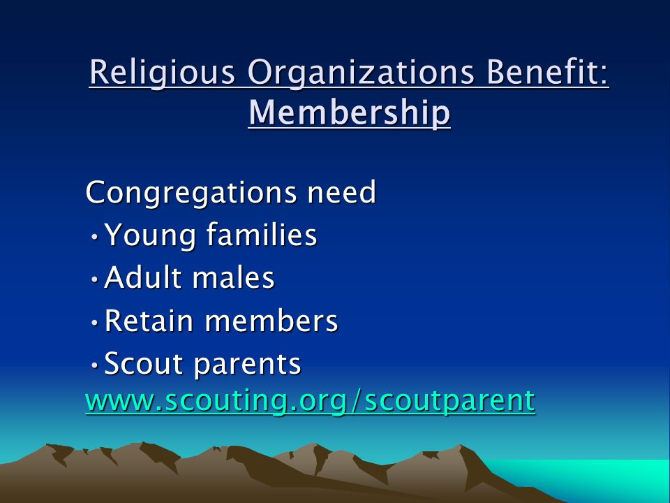 Congregations need Young familiesYoung families Adult malesAdult males Retain membersRetain members Scout parents www.scouting.org/scoutparentScout parents www.scouting.org/scoutparent www.scouting.org/scoutparent Religious Organizations Benefit: Membership