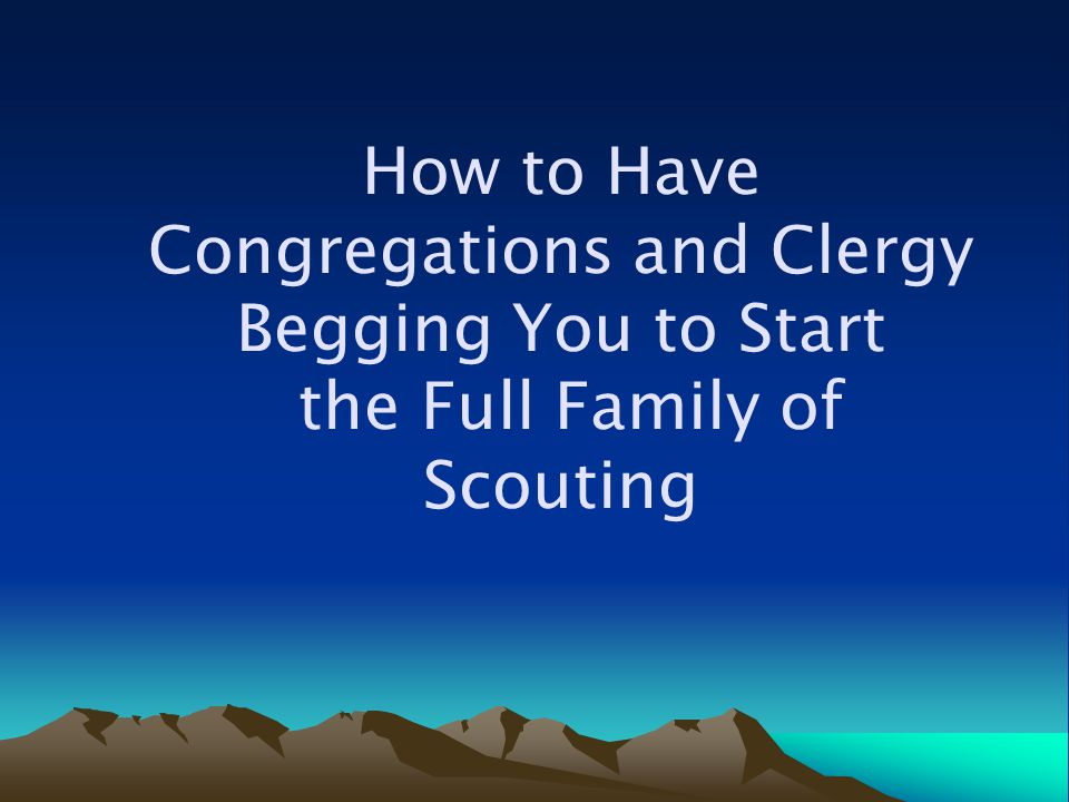 How to Have Congregations and Clergy Begging You to Start the Full Family of Scouting