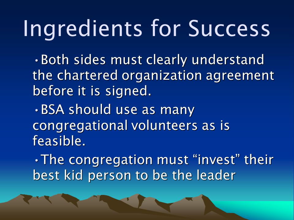 Ingredients for Success Both sides must clearly understand the chartered organization agreement before it is signed.Both sides must clearly understand the chartered organization agreement before it is signed.