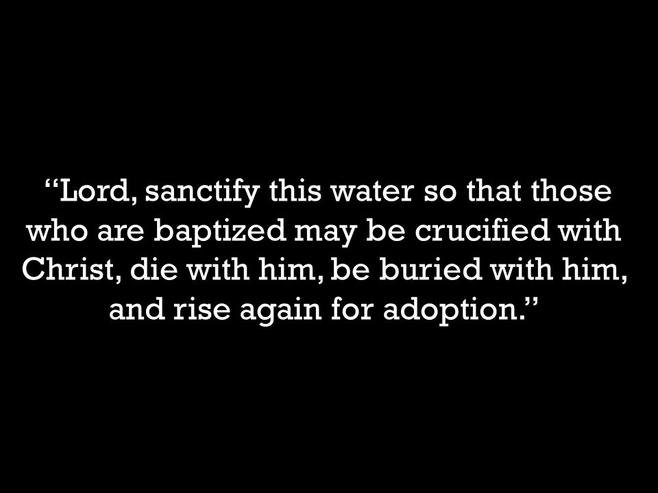 Lord, sanctify this water so that those who are baptized may be crucified with Christ, die with him, be buried with him, and rise again for adoption.