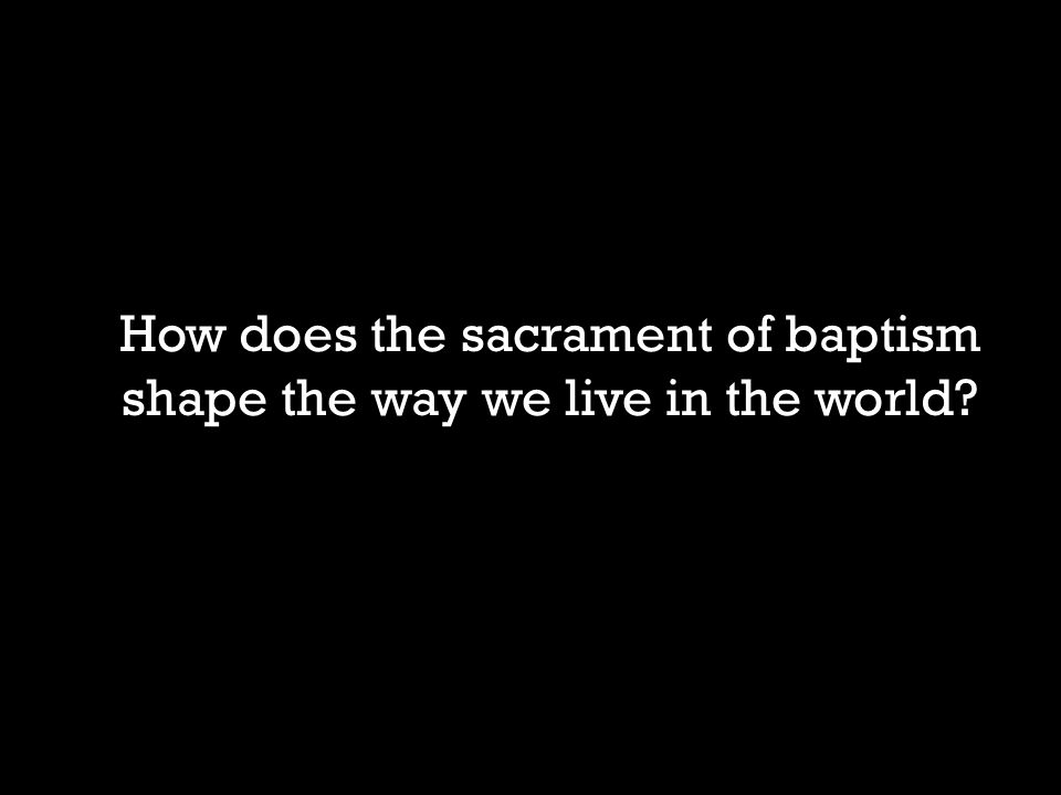 How does the sacrament of baptism shape the way we live in the world