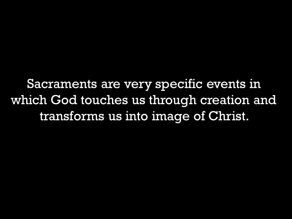 Sacraments are very specific events in which God touches us through creation and transforms us into image of Christ.