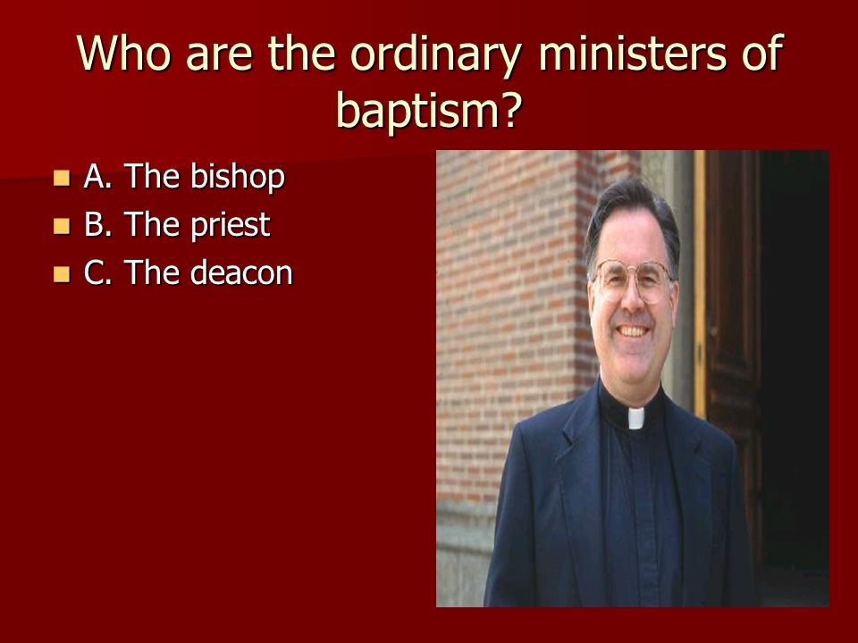 Who are the ordinary ministers of baptism? A. The bishop A. The bishop B. The priest B. The priest C. The deacon C. The deacon