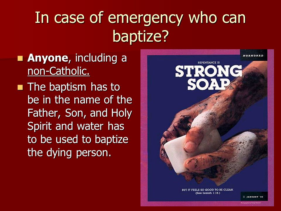 In case of emergency who can baptize? Anyone, including a non-Catholic. Anyone, including a non-Catholic. The baptism has to be in the name of the Fat
