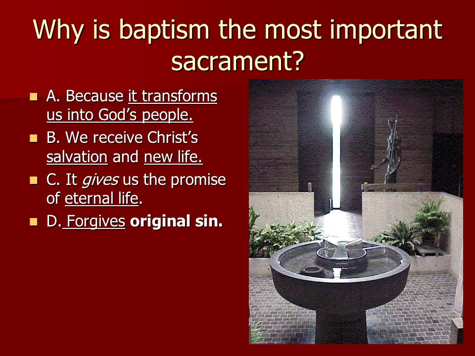 Why is baptism the most important sacrament? A. Because it transforms us into God's people. A. Because it transforms us into God's people. B. We recei