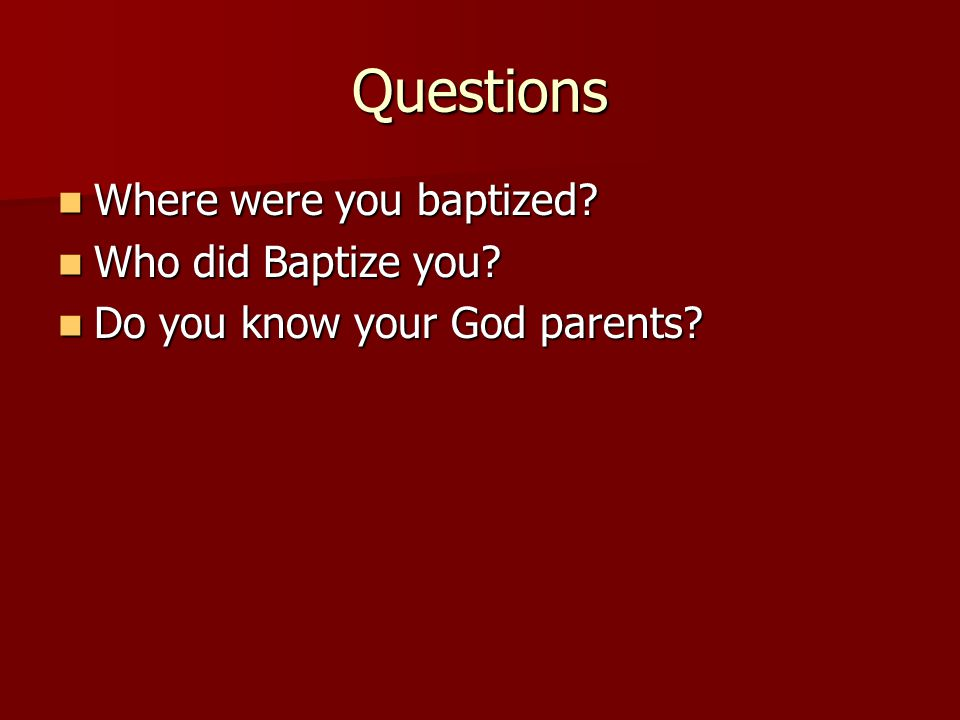 Questions Where were you baptized? Where were you baptized? Who did Baptize you? Who did Baptize you? Do you know your God parents? Do you know your G