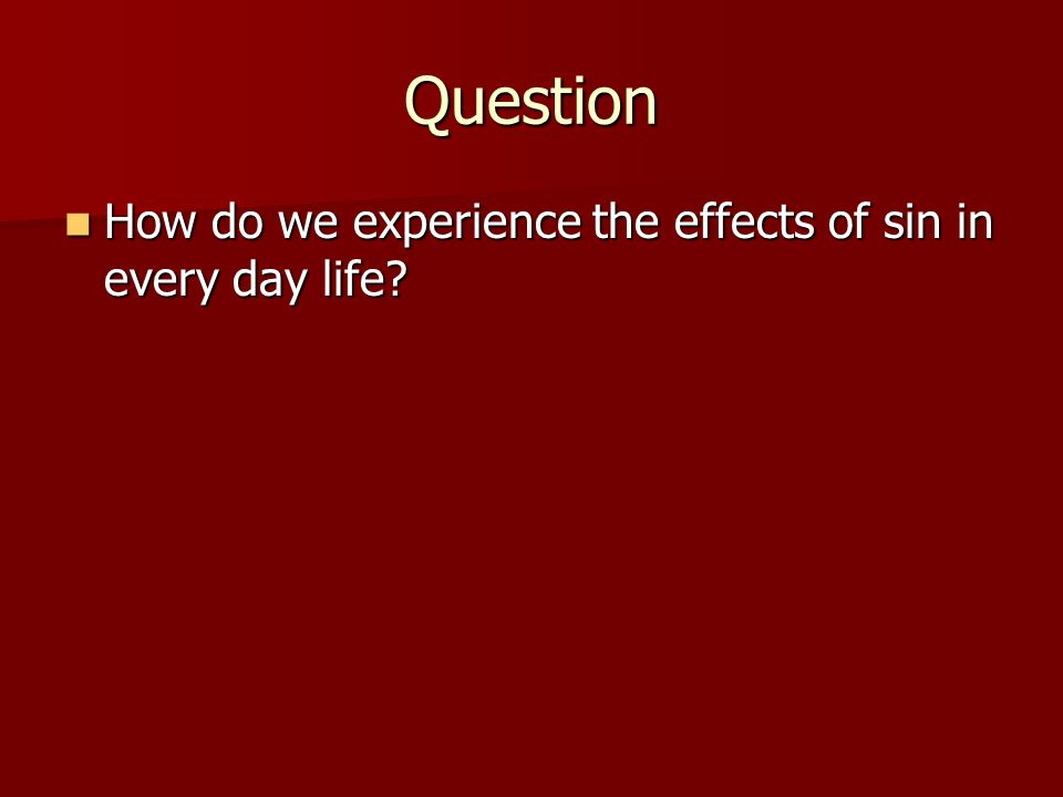 Question How do we experience the effects of sin in every day life? How do we experience the effects of sin in every day life?