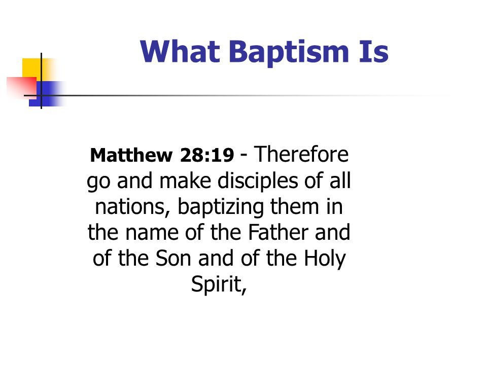 What Baptism Is Matthew 28:19 - Therefore go and make disciples of all nations, baptizing them in the name of the Father and of the Son and of the Holy Spirit,