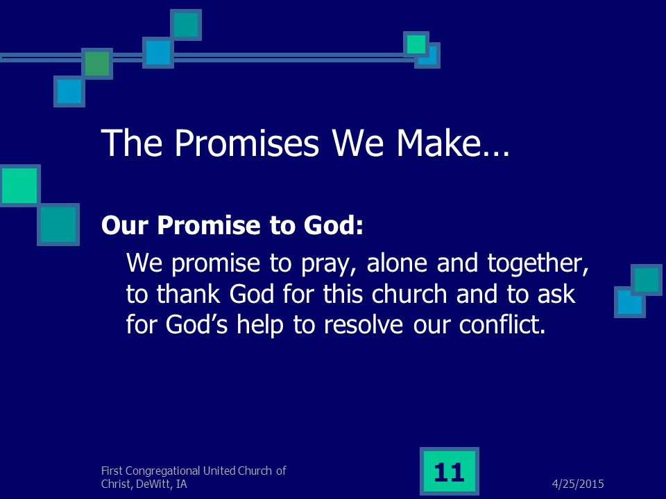 4/25/2015 First Congregational United Church of Christ, DeWitt, IA 11 The Promises We Make… Our Promise to God: We promise to pray, alone and together, to thank God for this church and to ask for God's help to resolve our conflict.
