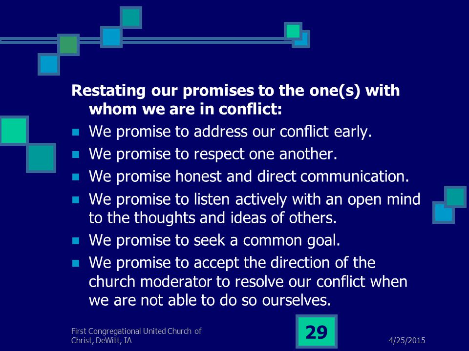 4/25/2015 First Congregational United Church of Christ, DeWitt, IA 29 Restating our promises to the one(s) with whom we are in conflict: We promise to address our conflict early.