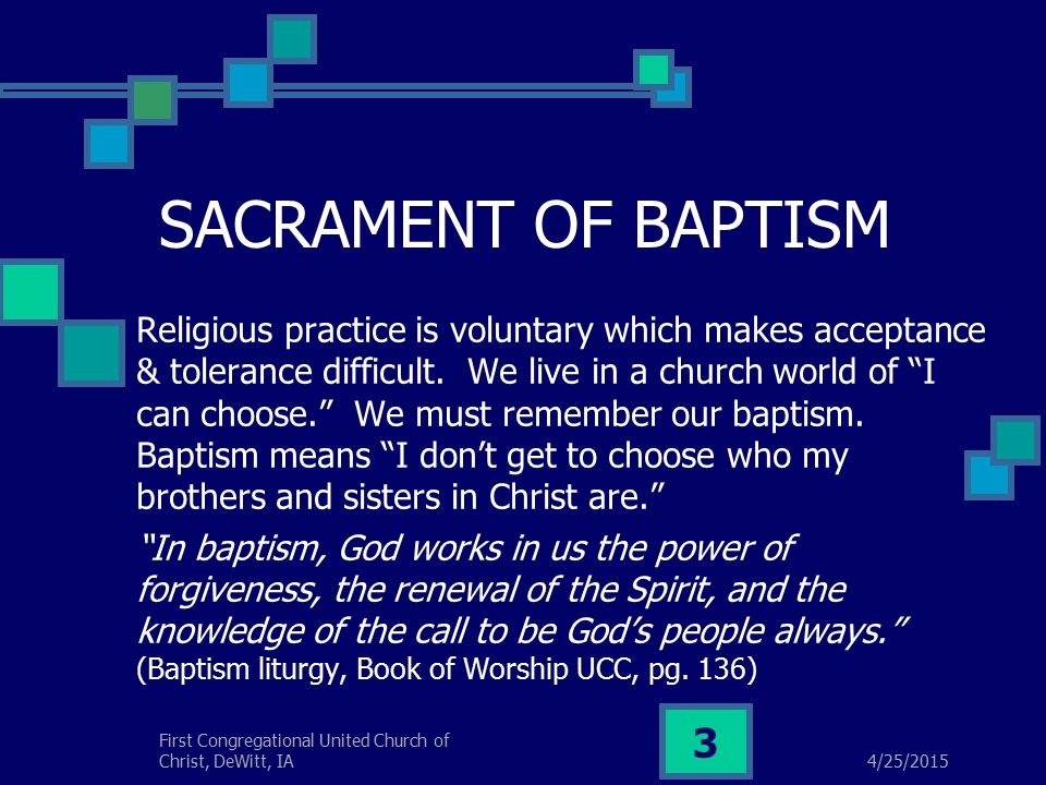 4/25/2015 First Congregational United Church of Christ, DeWitt, IA 3 SACRAMENT OF BAPTISM Religious practice is voluntary which makes acceptance & tolerance difficult.