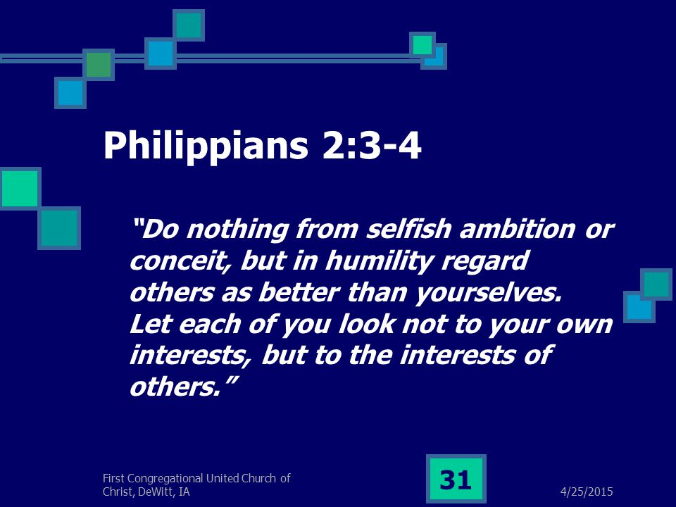 4/25/2015 First Congregational United Church of Christ, DeWitt, IA 31 Philippians 2:3-4 Do nothing from selfish ambition or conceit, but in humility regard others as better than yourselves.