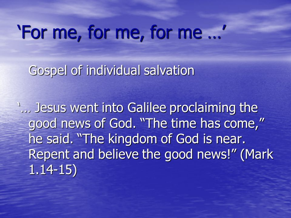 'For me, for me, for me …' Gospel of individual salvation '… Jesus went into Galilee proclaiming the good news of God.