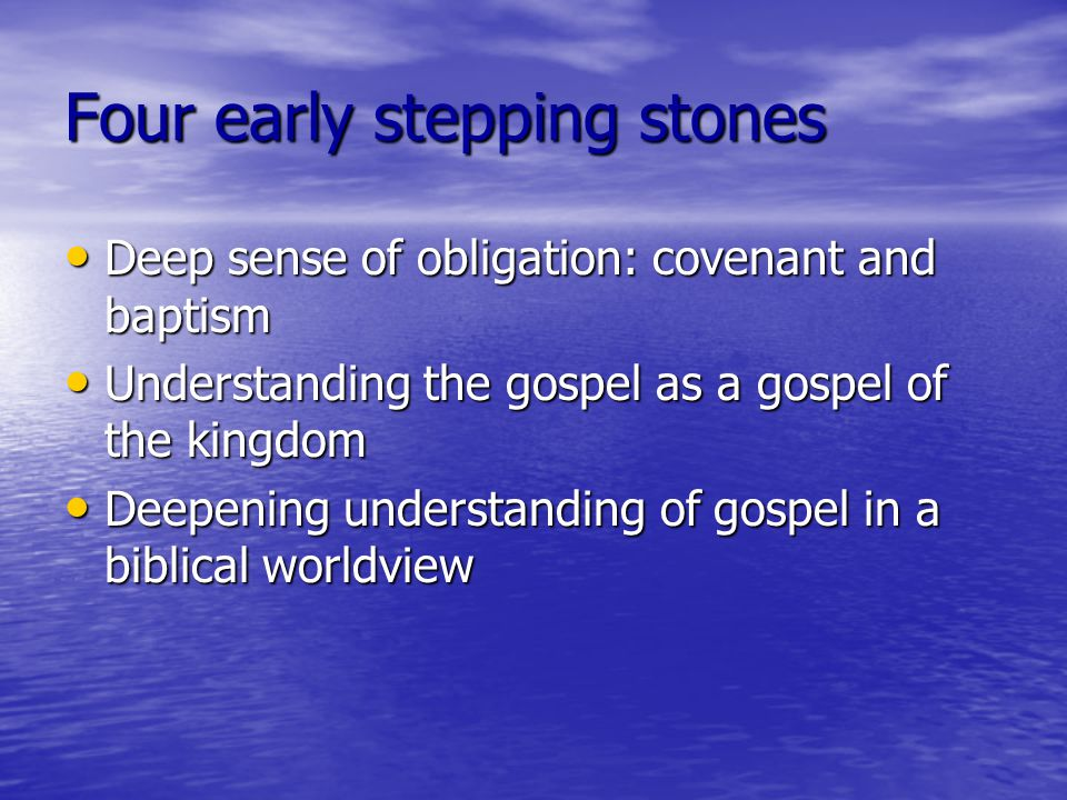Four early stepping stones Deep sense of obligation: covenant and baptism Deep sense of obligation: covenant and baptism Understanding the gospel as a gospel of the kingdom Understanding the gospel as a gospel of the kingdom Deepening understanding of gospel in a biblical worldview Deepening understanding of gospel in a biblical worldview