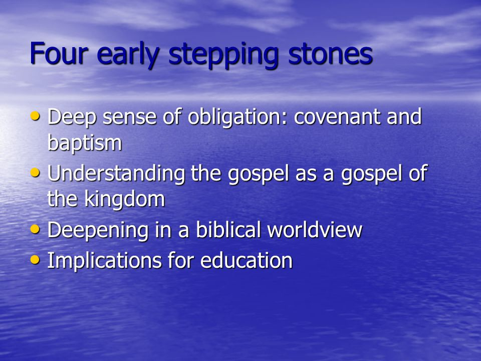 Four early stepping stones Deep sense of obligation: covenant and baptism Deep sense of obligation: covenant and baptism Understanding the gospel as a gospel of the kingdom Understanding the gospel as a gospel of the kingdom Deepening in a biblical worldview Deepening in a biblical worldview Implications for education Implications for education