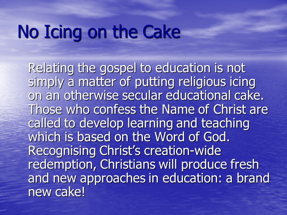 No Icing on the Cake Relating the gospel to education is not simply a matter of putting religious icing on an otherwise secular educational cake.