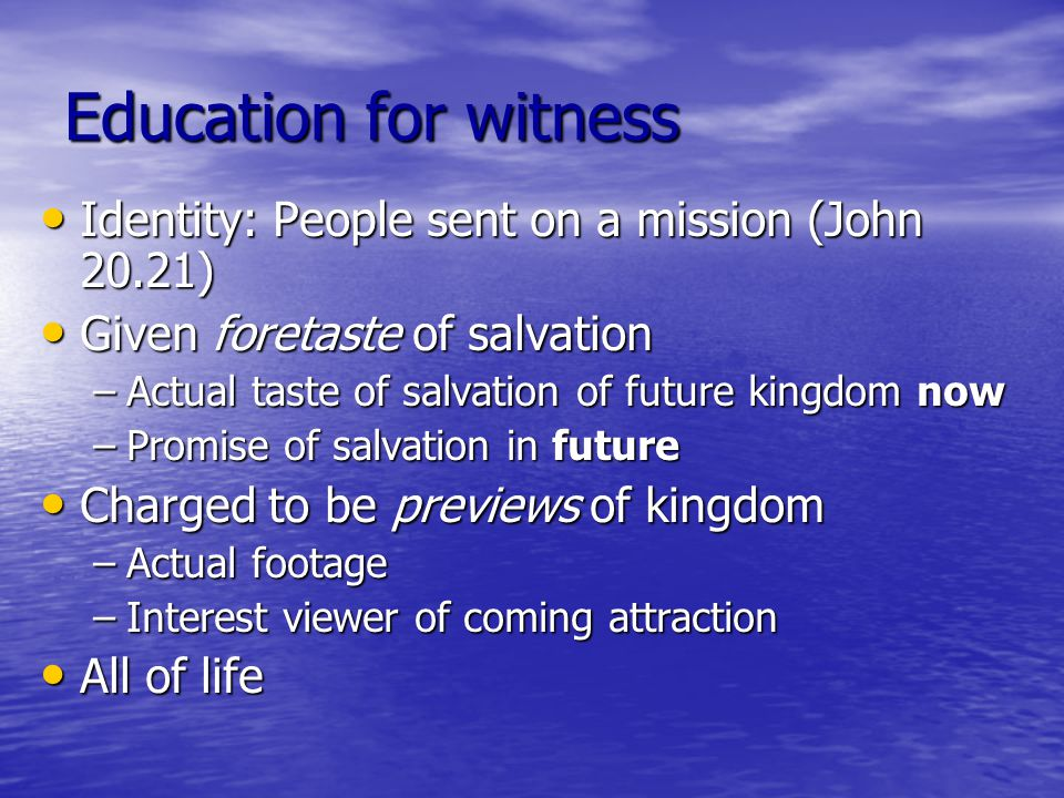 Education for witness Identity: People sent on a mission (John 20.21) Identity: People sent on a mission (John 20.21) Given foretaste of salvation Given foretaste of salvation –Actual taste of salvation of future kingdom now –Promise of salvation in future Charged to be previews of kingdom Charged to be previews of kingdom –Actual footage –Interest viewer of coming attraction All of life All of life