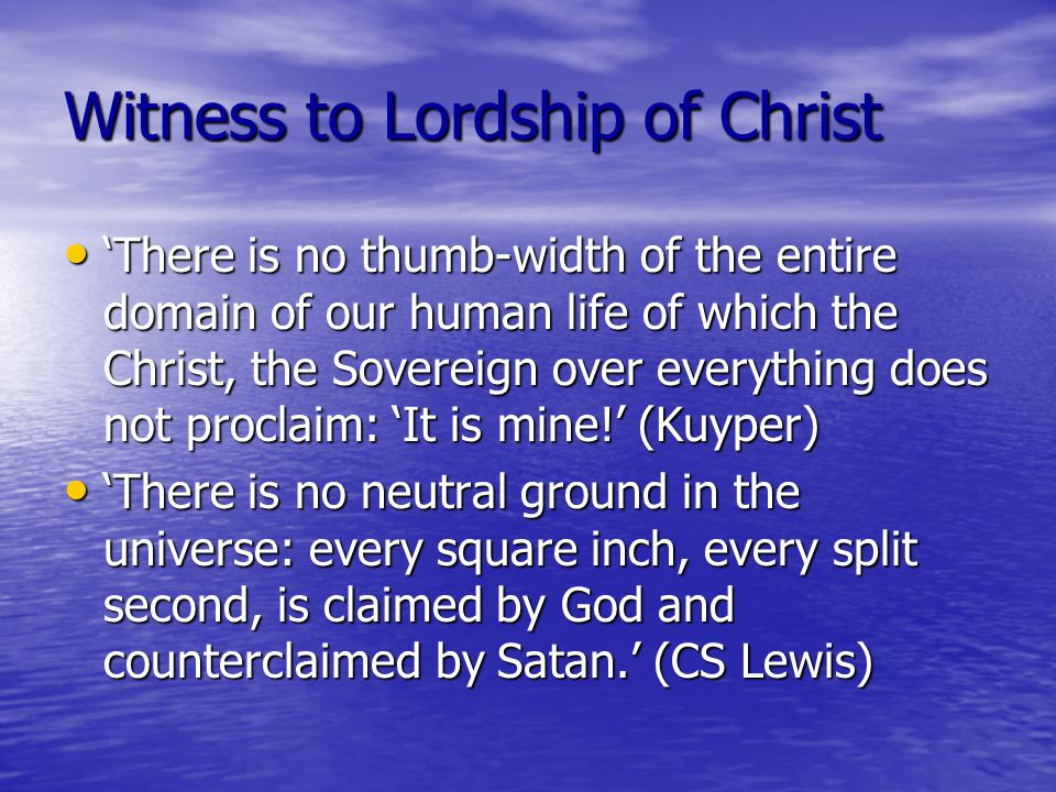 Witness to Lordship of Christ 'There is no thumb-width of the entire domain of our human life of which the Christ, the Sovereign over everything does not proclaim: 'It is mine!' (Kuyper) 'There is no thumb-width of the entire domain of our human life of which the Christ, the Sovereign over everything does not proclaim: 'It is mine!' (Kuyper) 'There is no neutral ground in the universe: every square inch, every split second, is claimed by God and counterclaimed by Satan.' (CS Lewis) 'There is no neutral ground in the universe: every square inch, every split second, is claimed by God and counterclaimed by Satan.' (CS Lewis)