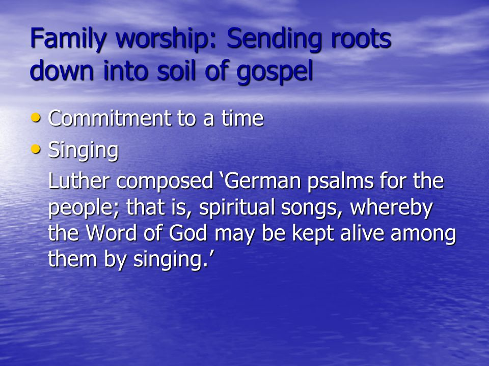 Family worship: Sending roots down into soil of gospel Commitment to a time Commitment to a time Singing Singing Luther composed 'German psalms for the people; that is, spiritual songs, whereby the Word of God may be kept alive among them by singing.'