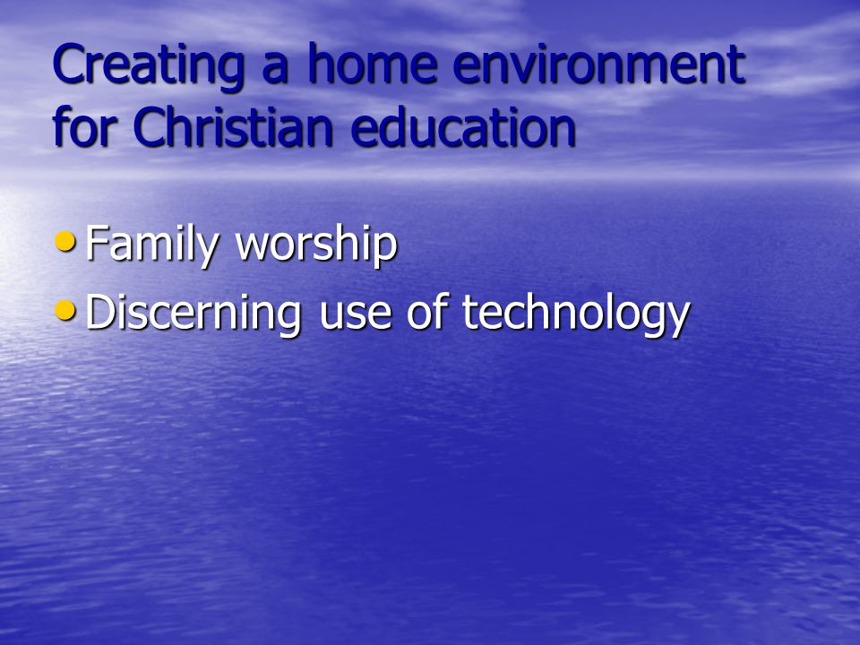 Creating a home environment for Christian education Family worship Family worship Discerning use of technology Discerning use of technology