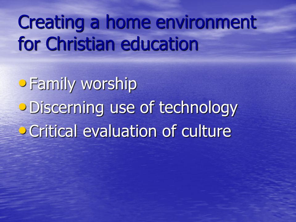 Creating a home environment for Christian education Family worship Family worship Discerning use of technology Discerning use of technology Critical evaluation of culture Critical evaluation of culture