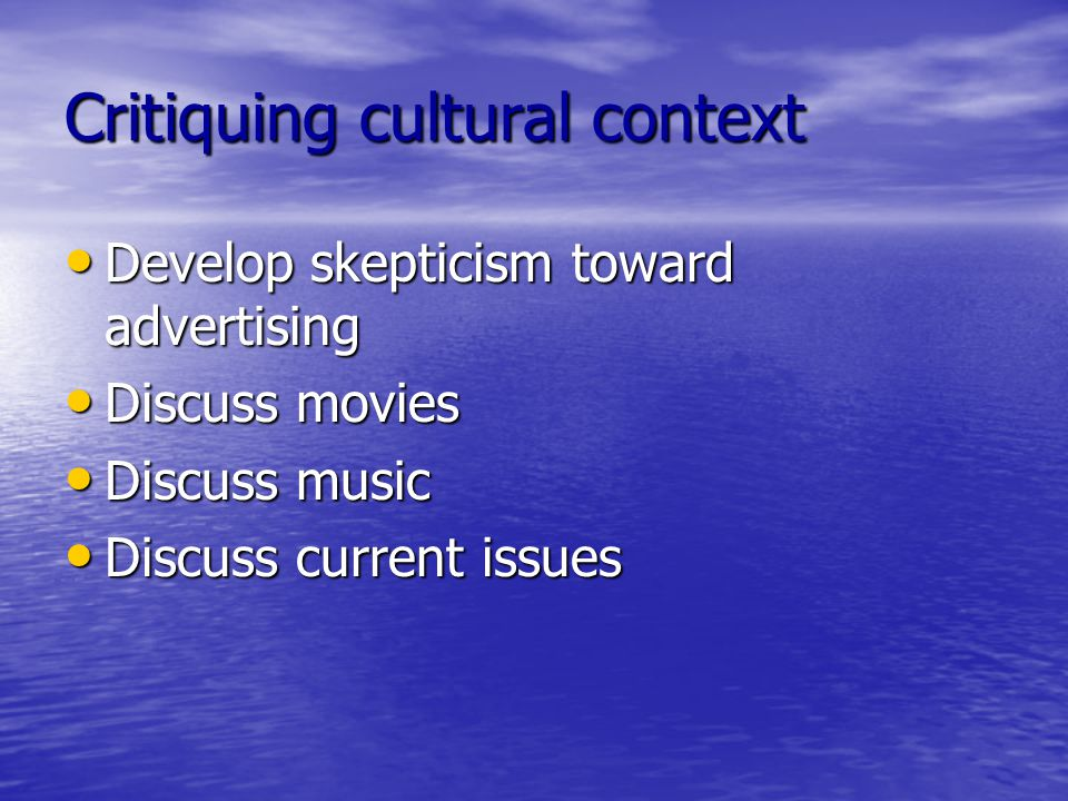 Critiquing cultural context Develop skepticism toward advertising Develop skepticism toward advertising Discuss movies Discuss movies Discuss music Discuss music Discuss current issues Discuss current issues