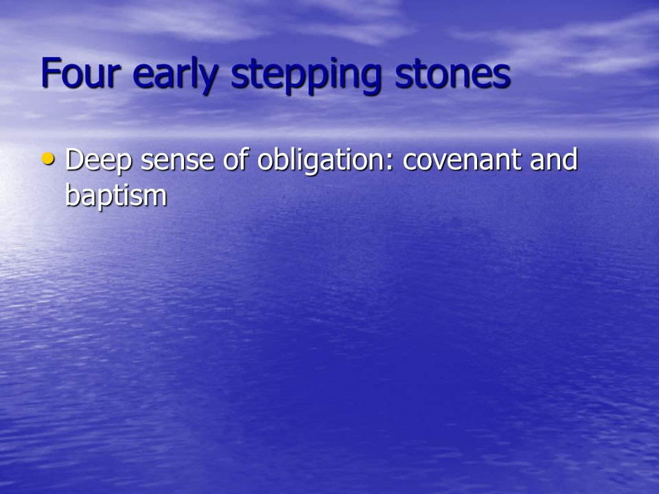 Four early stepping stones Deep sense of obligation: covenant and baptism Deep sense of obligation: covenant and baptism