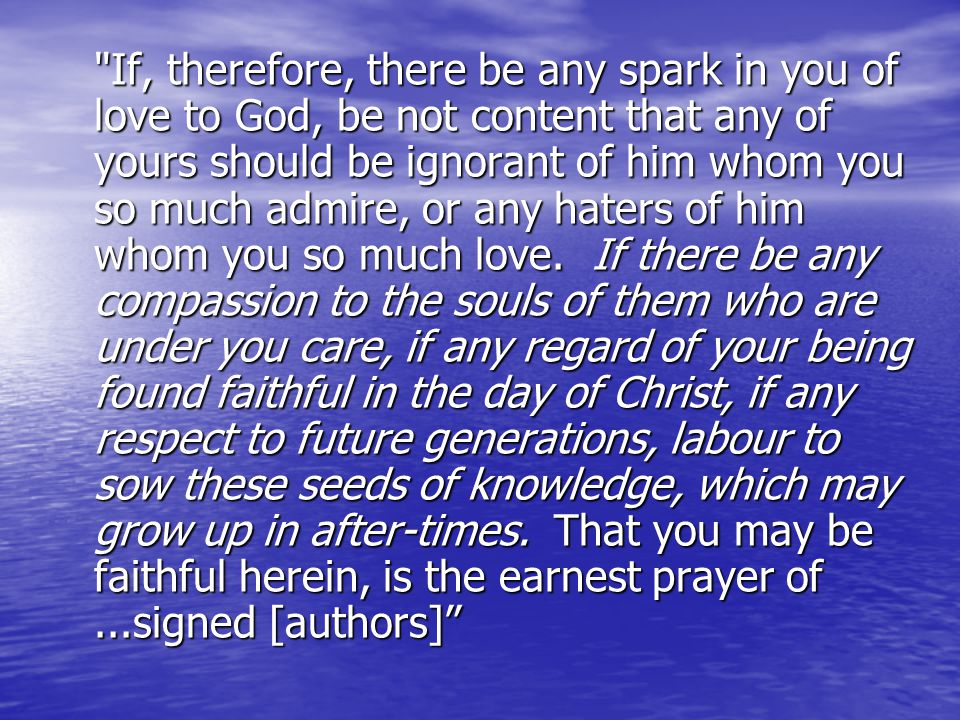 If, therefore, there be any spark in you of love to God, be not content that any of yours should be ignorant of him whom you so much admire, or any haters of him whom you so much love.