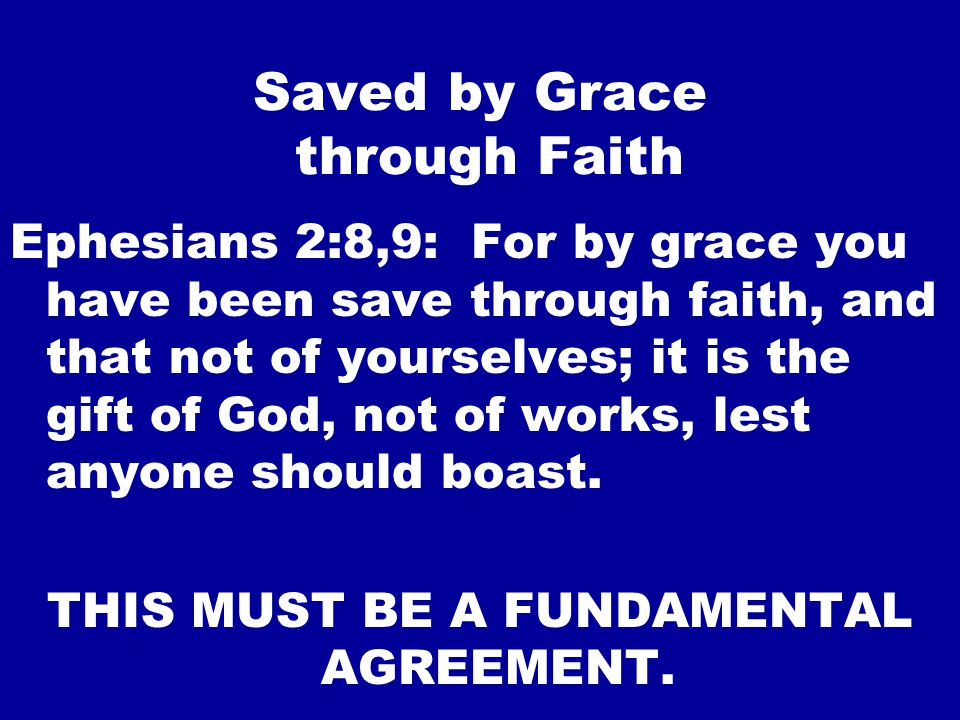 Saved by Grace through Faith Ephesians 2:8,9: For by grace you have been save through faith, and that not of yourselves; it is the gift of God, not of works, lest anyone should boast.
