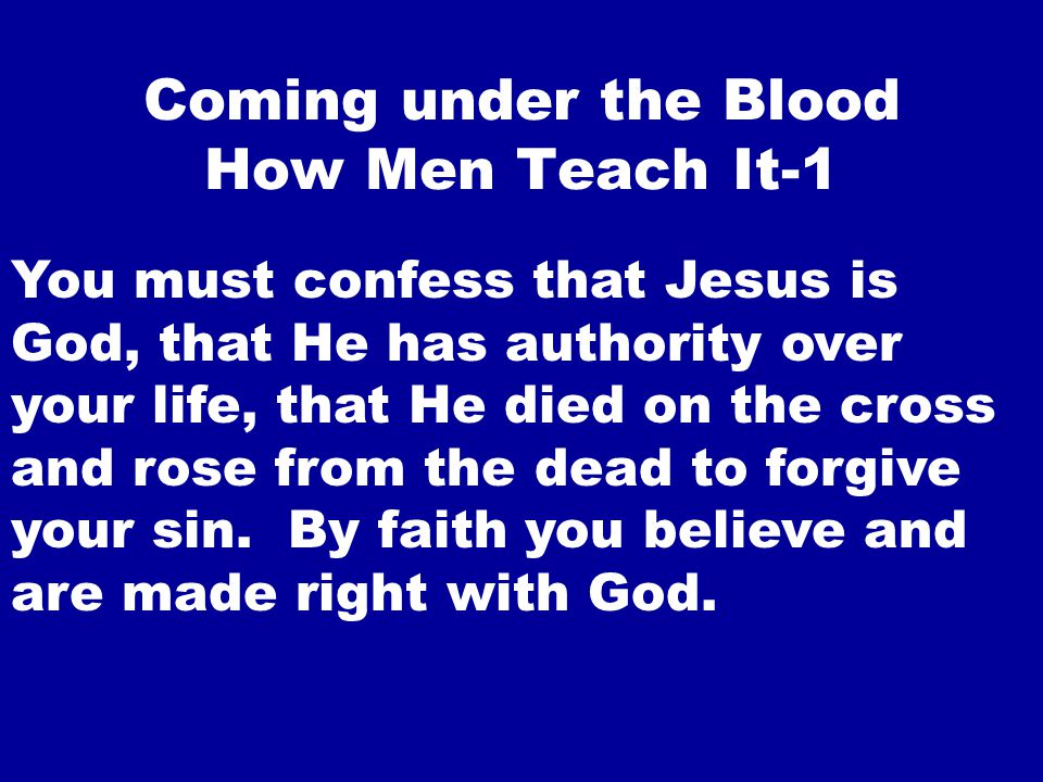 Coming under the Blood How Men Teach It-1 You must confess that Jesus is God, that He has authority over your life, that He died on the cross and rose from the dead to forgive your sin.