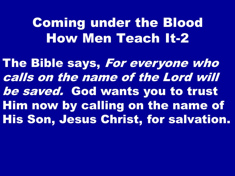 Coming under the Blood How Men Teach It-2 The Bible says, For everyone who calls on the name of the Lord will be saved.