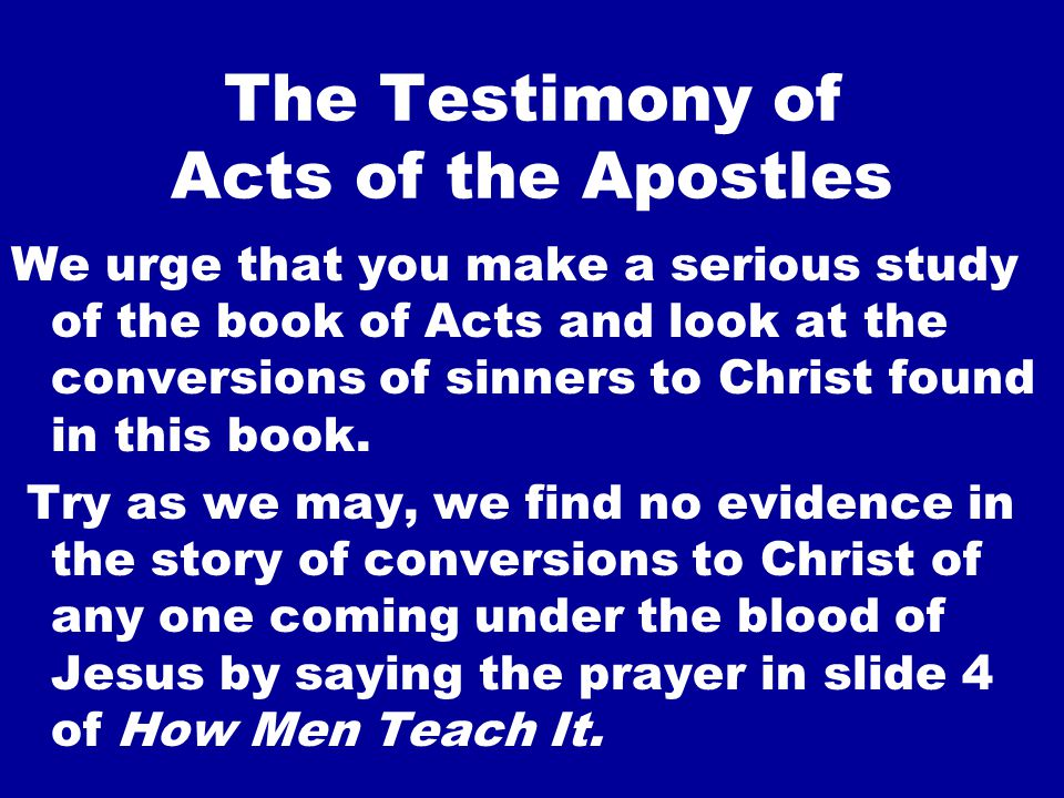 The Testimony of Acts of the Apostles We urge that you make a serious study of the book of Acts and look at the conversions of sinners to Christ found in this book.