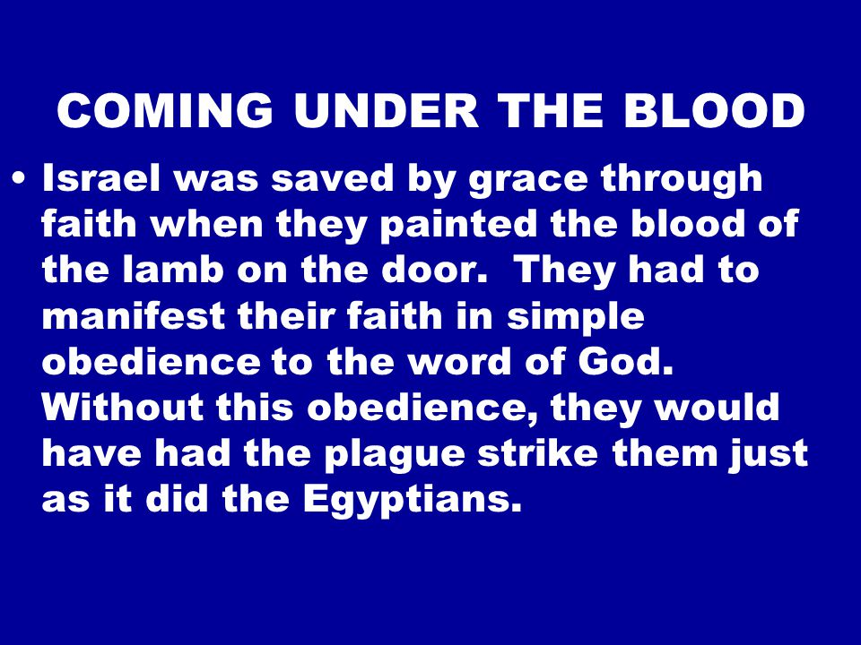 COMING UNDER THE BLOOD Israel was saved by grace through faith when they painted the blood of the lamb on the door.