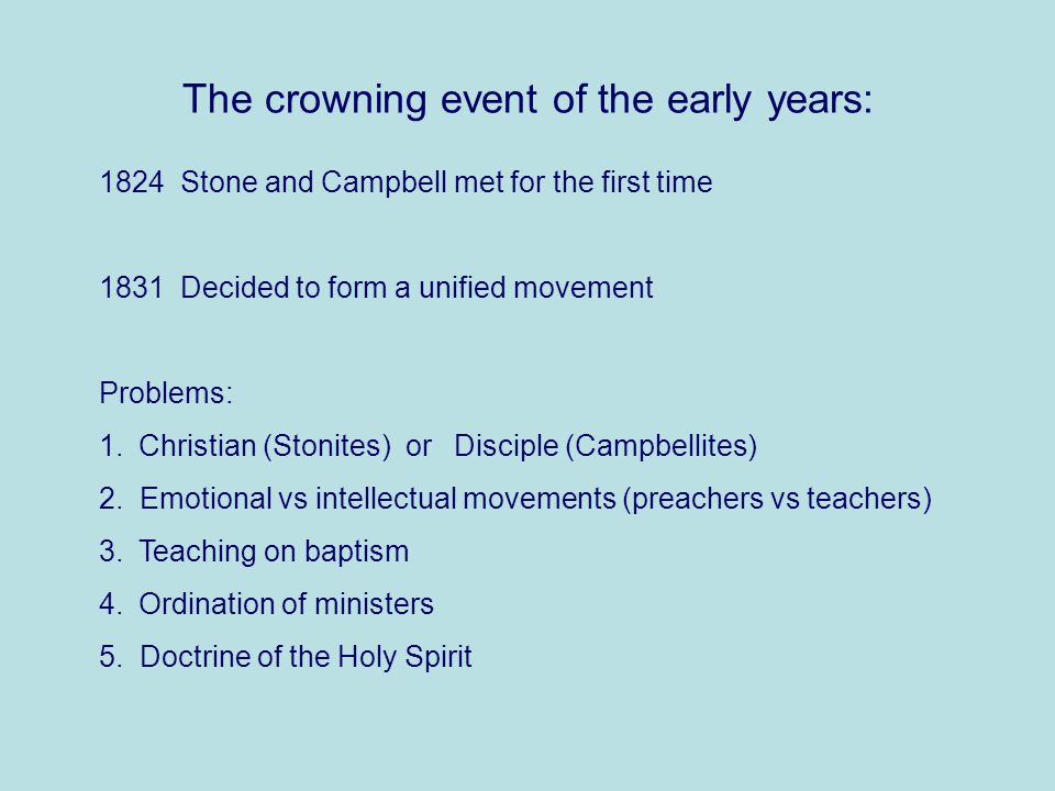 The crowning event of the early years: 1824 Stone and Campbell met for the first time 1831 Decided to form a unified movement Problems: 1.Christian (Stonites) or Disciple (Campbellites) 2.