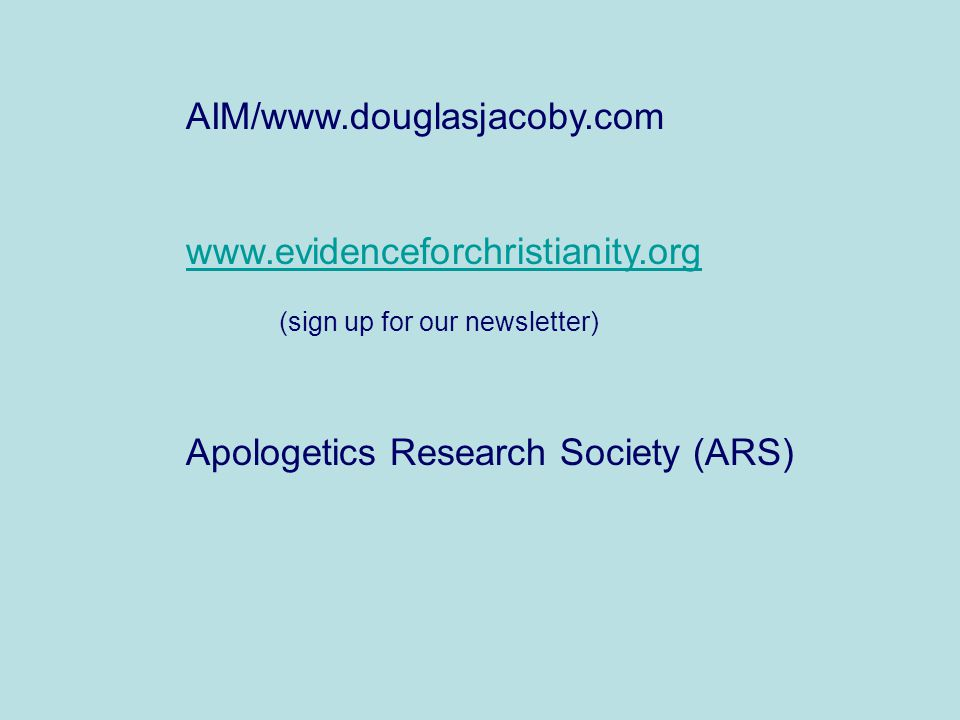 AIM/www.douglasjacoby.com www.evidenceforchristianity.org (sign up for our newsletter) Apologetics Research Society (ARS)