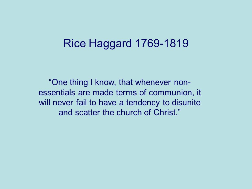Rice Haggard 1769-1819 One thing I know, that whenever non- essentials are made terms of communion, it will never fail to have a tendency to disunite and scatter the church of Christ.