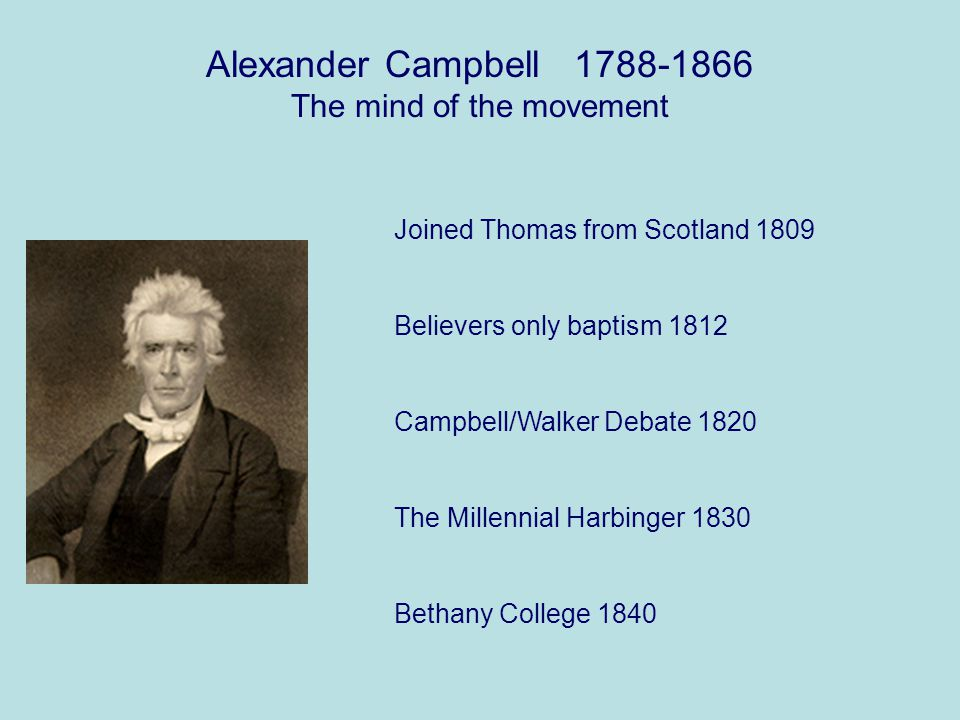Alexander Campbell 1788-1866 The mind of the movement Joined Thomas from Scotland 1809 Believers only baptism 1812 Campbell/Walker Debate 1820 The Millennial Harbinger 1830 Bethany College 1840