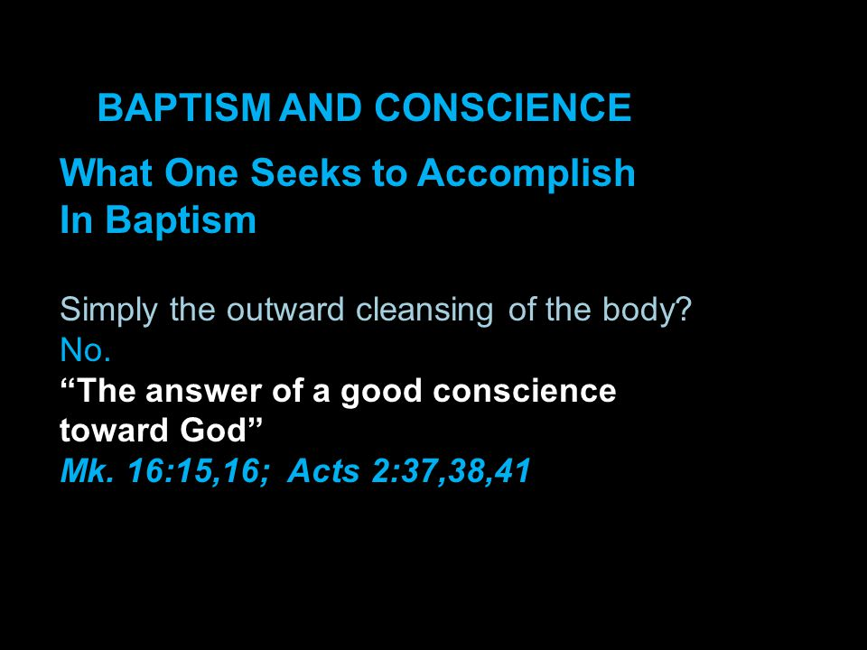 BAPTISM AND CONSCIENCE What One Seeks to Accomplish In Baptism Simply the outward cleansing of the body.