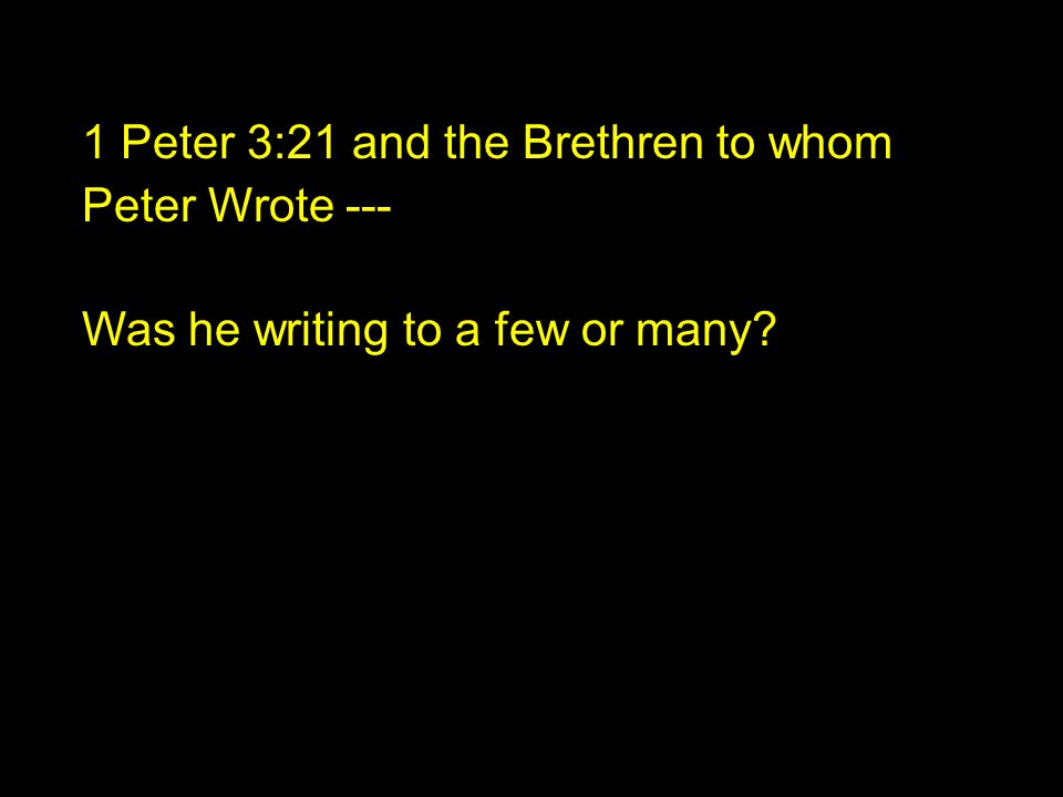 1 Peter 3:21 and the Brethren to whom Peter Wrote --- Was he writing to a few or many