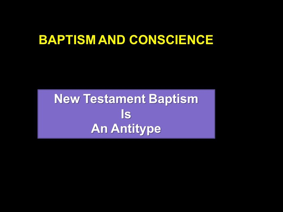 BAPTISM AND CONSCIENCE New Testament Baptism Is An Antitype