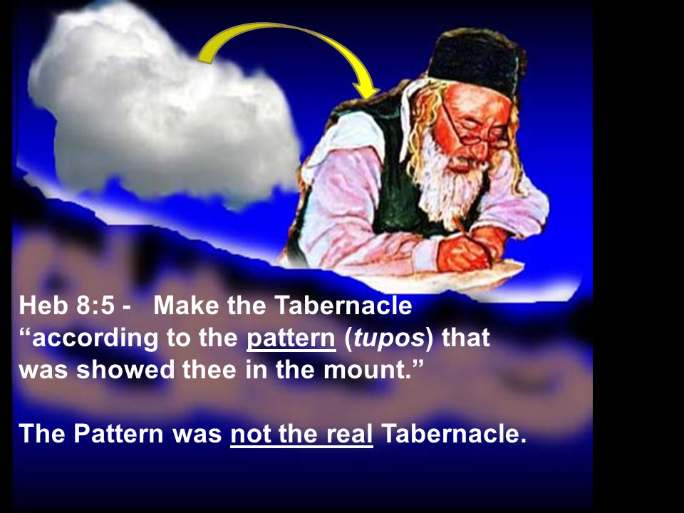 Heb 8:5 - Make the Tabernacle according to the pattern (tupos) that was showed thee in the mount. The Pattern was not the real Tabernacle.