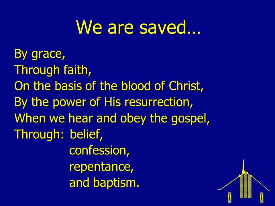 We are saved… By grace, Through faith, On the basis of the blood of Christ, By the power of His resurrection, When we hear and obey the gospel, Throug