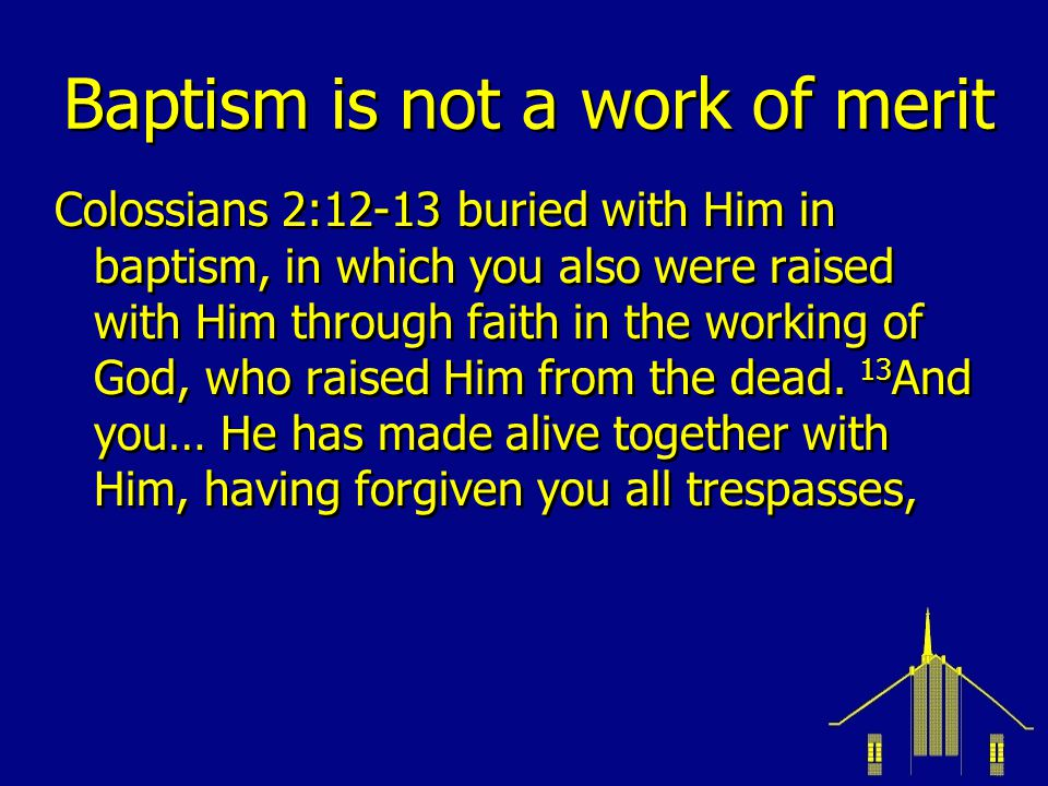 Baptism is not a work of merit Colossians 2:12-13 buried with Him in baptism, in which you also were raised with Him through faith in the working of God, who raised Him from the dead.