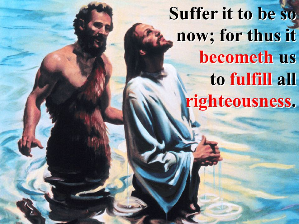 Suffer it to be so now; for thus it becometh us to fulfill all righteousness.