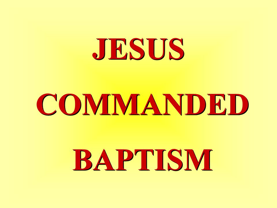 JESUS COMMANDED BAPTISM JESUS COMMANDED BAPTISM